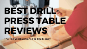 Best Drill Press Table Reviews